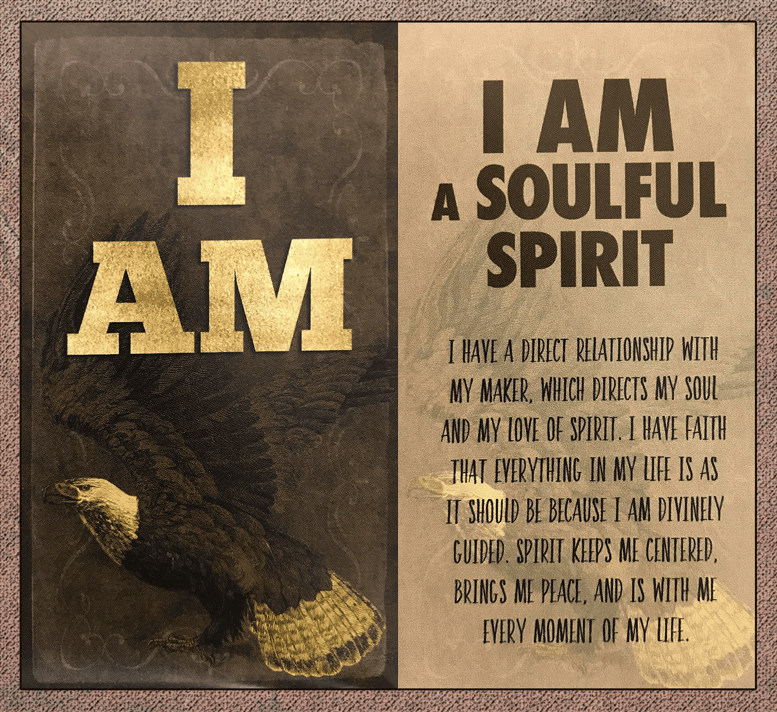 I am a soulful spirit. I have a direct relationship with my maker, which directs my soul and my love of spirit. I have faith that everything in my life is as it should be, because I am divinely guided. Spirit keeps me centered, brings me peace, and it is with me every moment of my life.