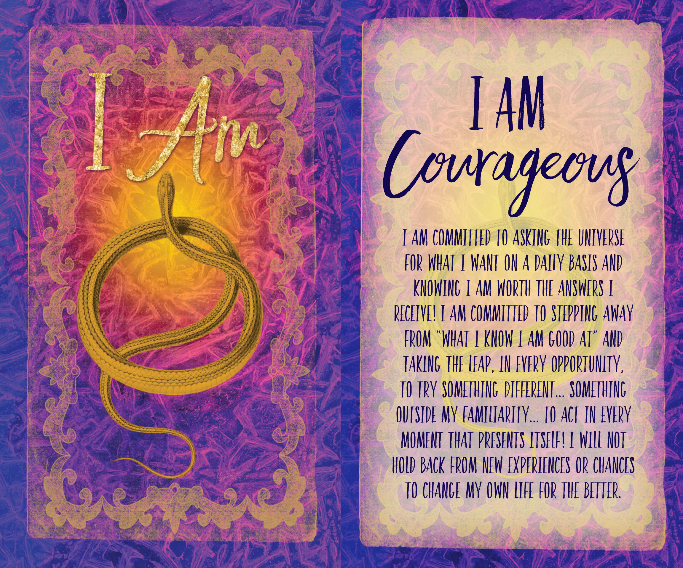 I Am Courageous. I am committed to asking The Universe for what I want on a daily basis and knowing I am worth the answers to receive it. I'm committed to stepping away from the what I know I am good at; and taking a leap in every opportunity to try something different... Something outside my familiarity... to act in every moment that presents itself. I will not hold back from my experiences, or chances to change my life for the better.